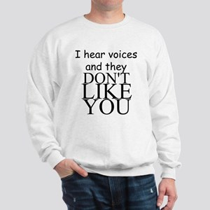 I HEAR VOICES AND THEY DON'T LIKE YOU!! Sweatshirt