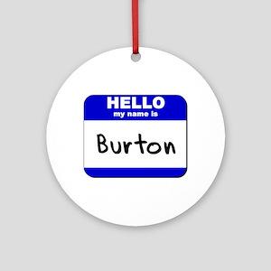 hello my name is burton  Ornament (Round)
