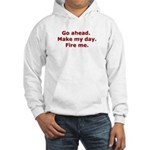Make my day. Fire me. Hooded Sweatshirt