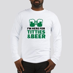 I'm here for titties and beer Long Sleeve T-Shirt