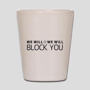 We Will BLOCK YOU Shot Glass