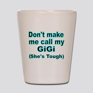Dont make me call my GiGi  (Shes  tough Shot Glass