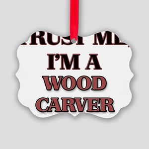Trust Me, I'm a Wood Carver Picture Ornament