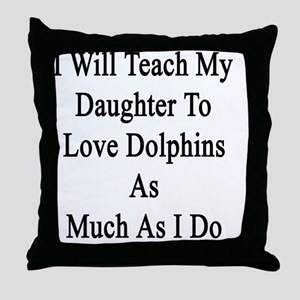 I Will Teach My Daughter To Love Dolp Throw Pillow