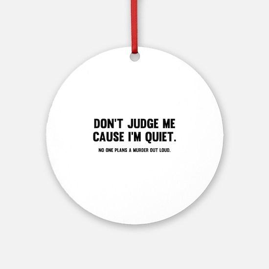 Don't Judge Me Cause I'm Quiet Ornament (Round)