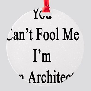You Can't Fool Me I'm An Architect  Round Ornament
