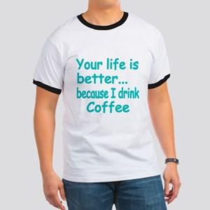 Your life is better because I drink coffee 2 T-Shi