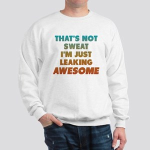 Thats Not Sweat Im Just Leaking Awesome Sweatshirt