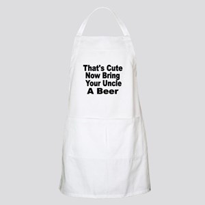 Thats Cute. Now Bring Your Uncle A Beer Apron