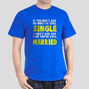 How you still married? Dark T-Shirt
