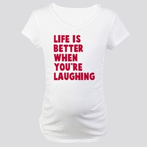 Life is better when laughing Maternity T-Shirt