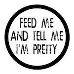 Feed Me, Tell Me I'm Pretty Round Car Magnet