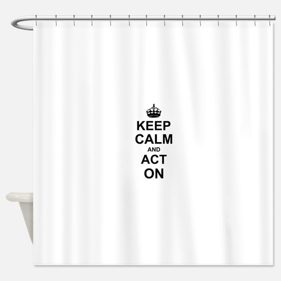 Keep Calm and Act on Shower Curtain