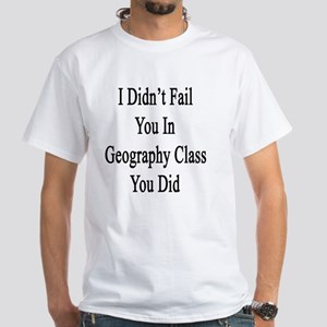 I Didn't Fail You In Geography Class White T-Shirt