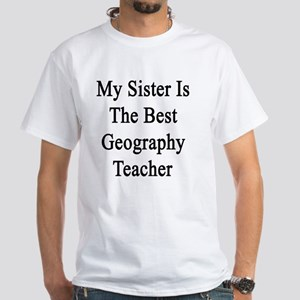 My Sister Is The Best Geography Teac White T-Shirt