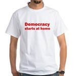 Democracy Starts at Home White T-Shirt