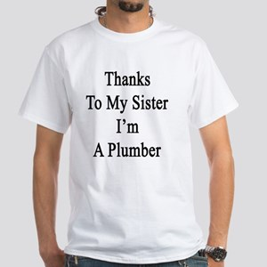 Thanks To My Sister I'm A Plumber  White T-Shirt