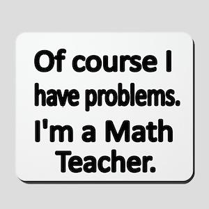 Of course I have problems. Im a Math Teacher. Mous
