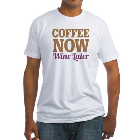 Coffee Now Wine Later Fitted T-Shirt