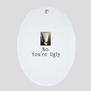 No. You're Ugly Oval Ornament