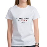 I Can't Wait to Stalk You Women's T-Shirt