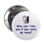 How Can I Miss You...Go Away Button