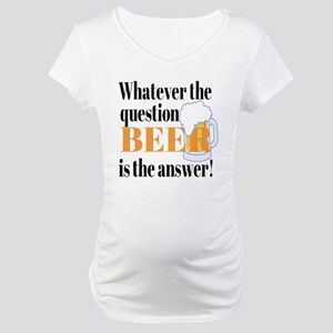 Beer is the Answer! Maternity T-Shirt