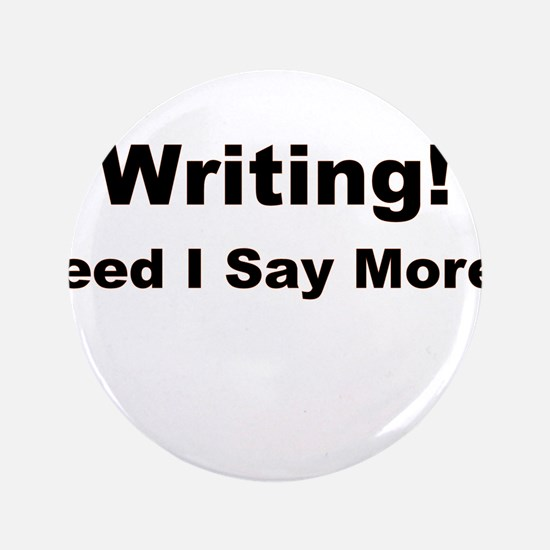 "Writing! Need I Say More? 3.5"" Button (100 pack)"