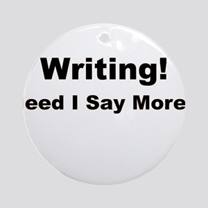 Writing! Need I Say More? Ornament (Round)