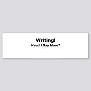 Writing! Need I Say More? Sticker (Bumper)