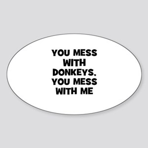 you mess with donkeys, you me Oval Sticker