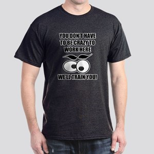 Crazy To Work Here Dark T-Shirt