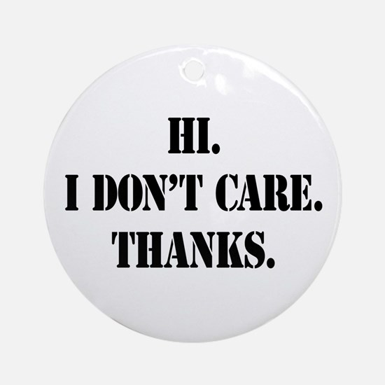 Hi. I Don't Care. Thanks. (4) Ornament (Round)