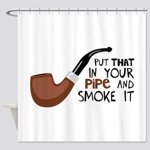 Put That In Your Pipe And Smoke It Shower Curtain