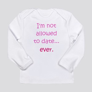 Im not allowed to date...ever. Long Sleeve T-Shirt
