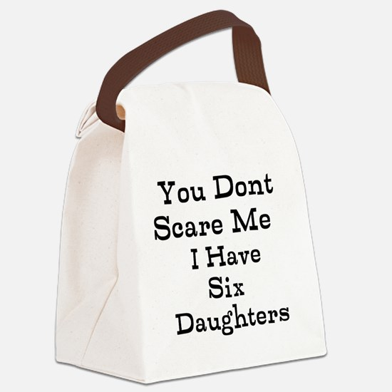 You Dont Scare Me I Have Six Daughters Canvas Lunc