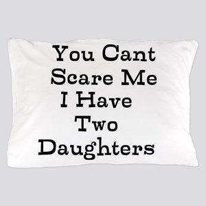 You Cant Scare Me I Have Two Daughters Pillow Case
