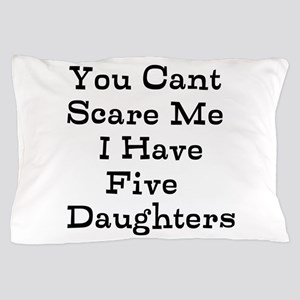 You Cant Scare Me I Have Five Daughters Pillow Cas