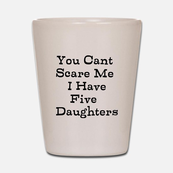 You Cant Scare Me I Have Five Daughters Shot Glass
