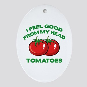 I Feel Good From My Head Tomatoes Ornament (Oval)