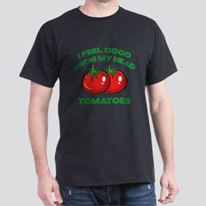 I Feel Good From My Head Tomatoes Dark T-Shirt