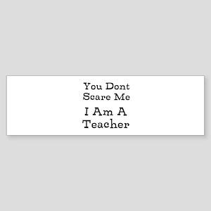 You Dont Scare Me I Am A Teacher Bumper Sticker