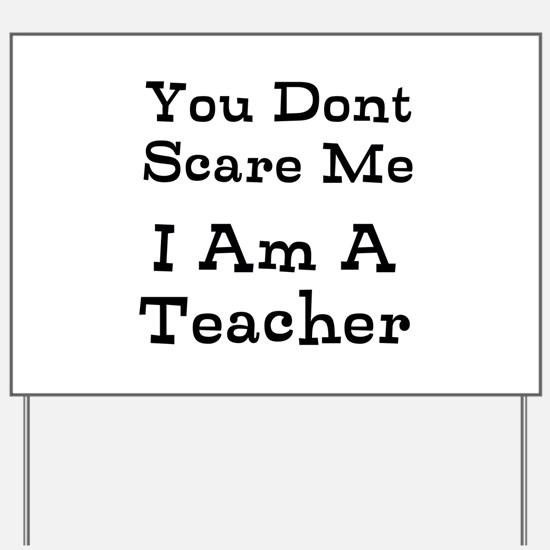 You Dont Scare Me I Am A Teacher Yard Sign