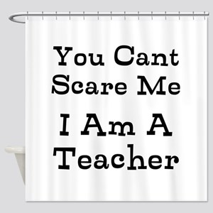 You Cant Scare Me I Am A Teacher Shower Curtain