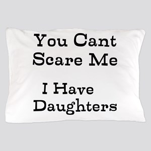 You Cant Scare Me I Have Daughters Pillow Case