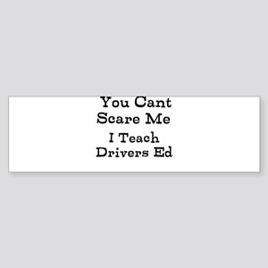 You Cant Scare Me I Teach Drivers Ed Bumper Sticke