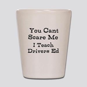 You Cant Scare Me I Teach Drivers Ed Shot Glass