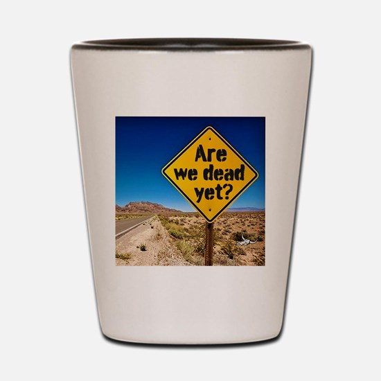 Are we dead yet? Shot Glass