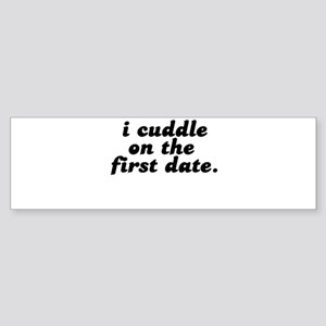 i cuddle on the first date . Bumper Sticker