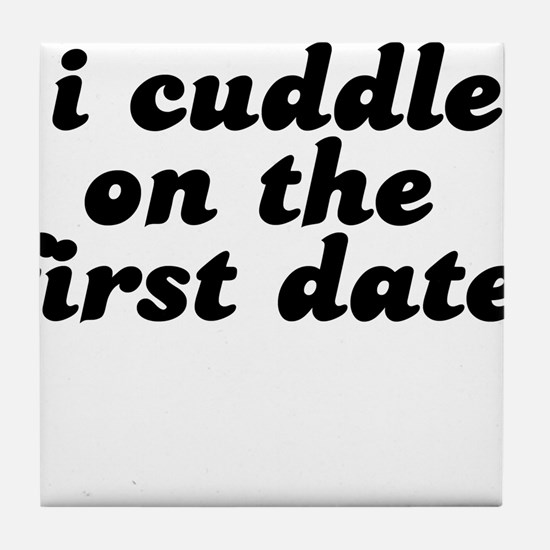 i cuddle on the first date . Tile Coaster